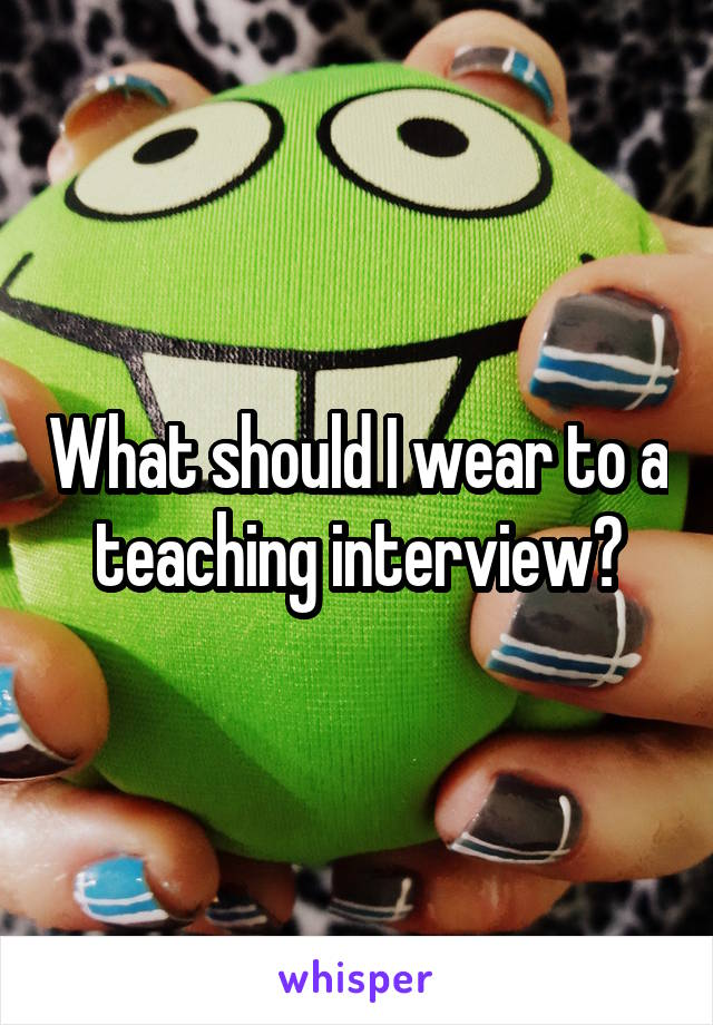 What should I wear to a teaching interview?