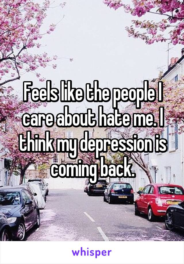 Feels like the people I care about hate me. I think my depression is coming back.