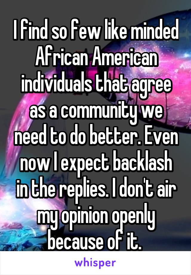 I find so few like minded African American individuals that agree as a community we need to do better. Even now I expect backlash in the replies. I don't air my opinion openly because of it.