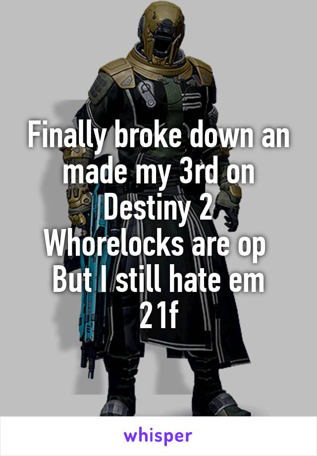 Finally broke down an made my 3rd on Destiny 2 Whorelocks are op  But I still hate em 21f