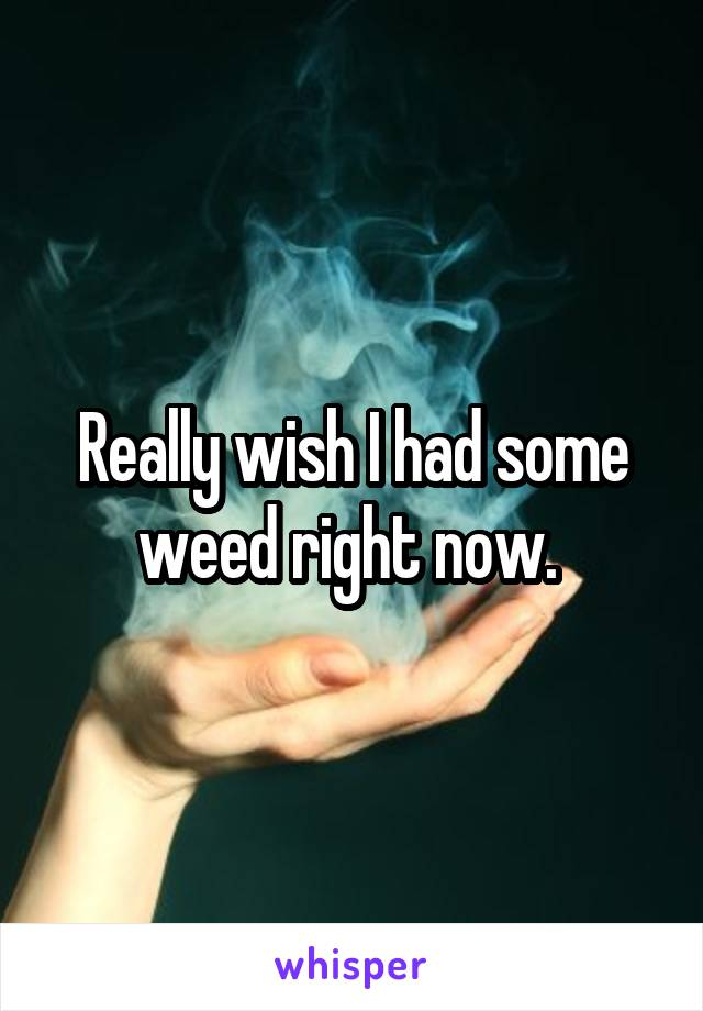 Really wish I had some weed right now.
