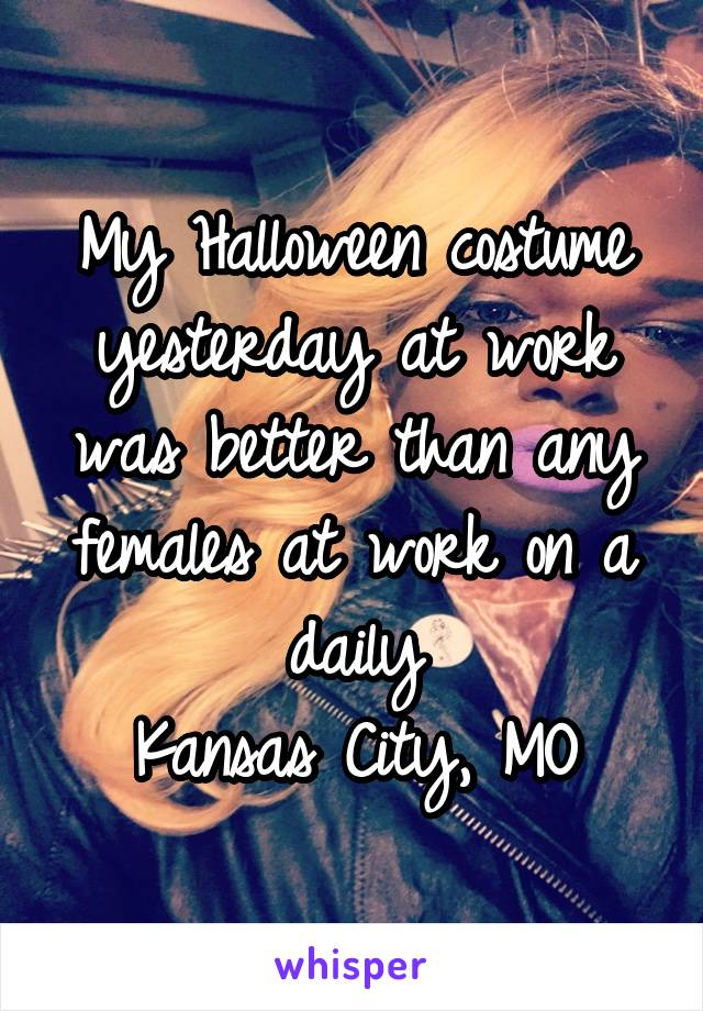 My Halloween costume yesterday at work was better than any females at work on a daily Kansas City, MO