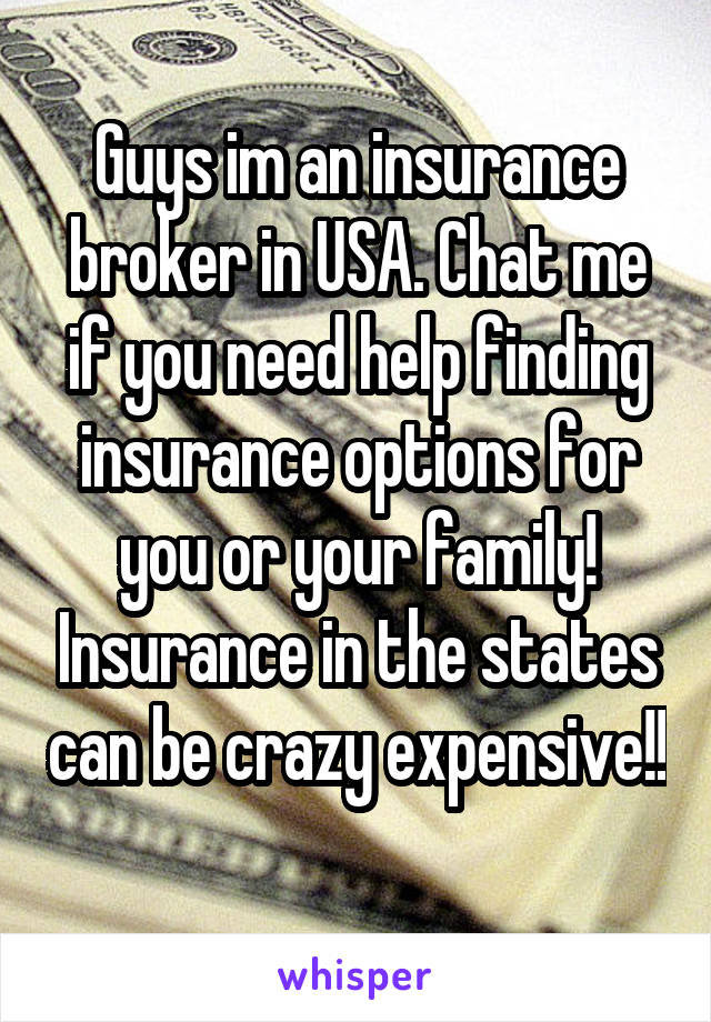 Guys im an insurance broker in USA. Chat me if you need help finding insurance options for you or your family! Insurance in the states can be crazy expensive!!