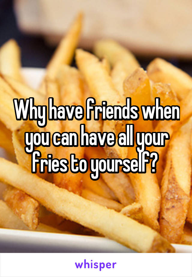 Why have friends when you can have all your fries to yourself?