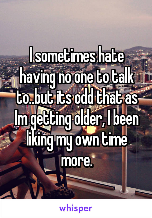 I sometimes hate having no one to talk to..but its odd that as Im getting older, I been liking my own time more.