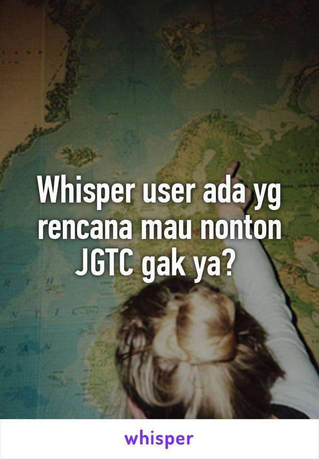 Whisper user ada yg rencana mau nonton JGTC gak ya?