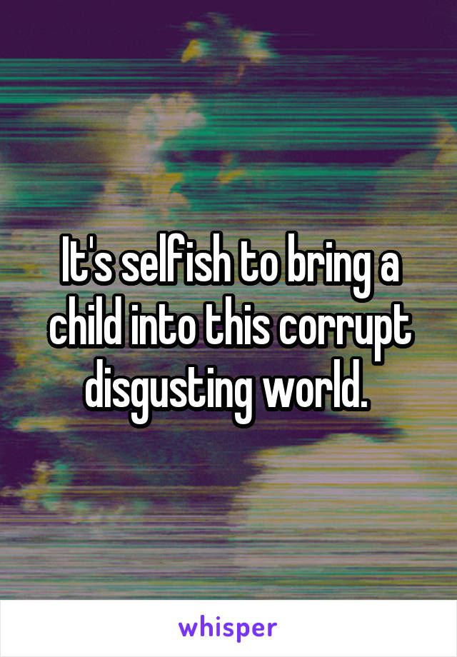 It's selfish to bring a child into this corrupt disgusting world.