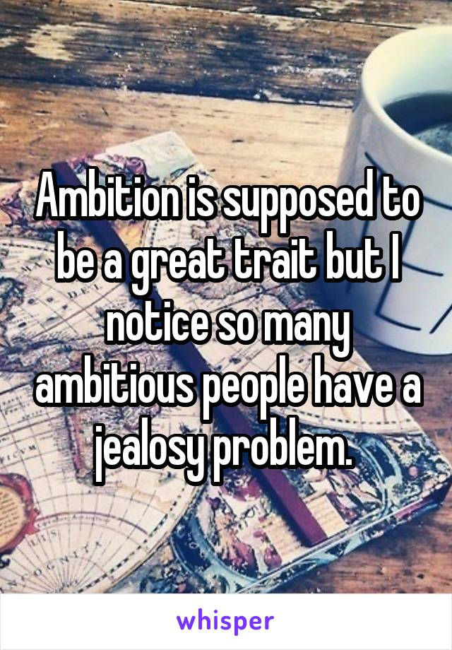 Ambition is supposed to be a great trait but I notice so many ambitious people have a jealosy problem.