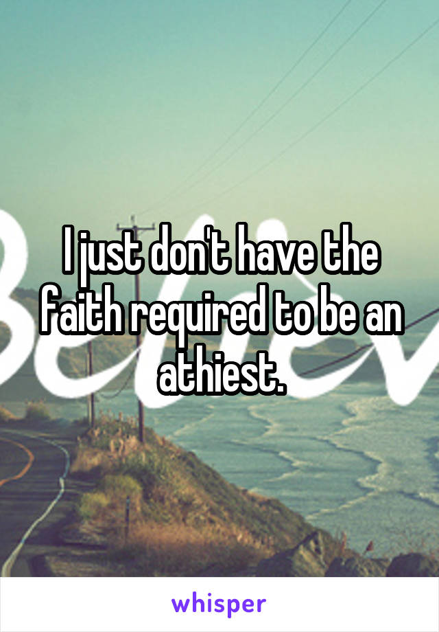 I just don't have the faith required to be an athiest.