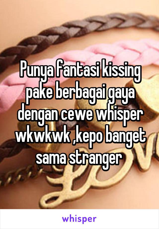 Punya fantasi kissing pake berbagai gaya dengan cewe whisper wkwkwk ,kepo banget sama stranger