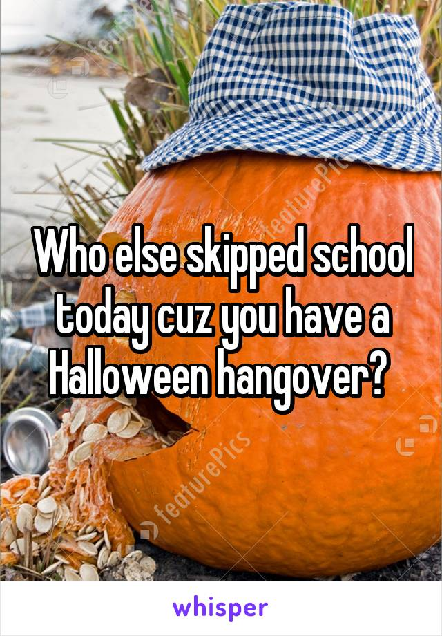 Who else skipped school today cuz you have a Halloween hangover?