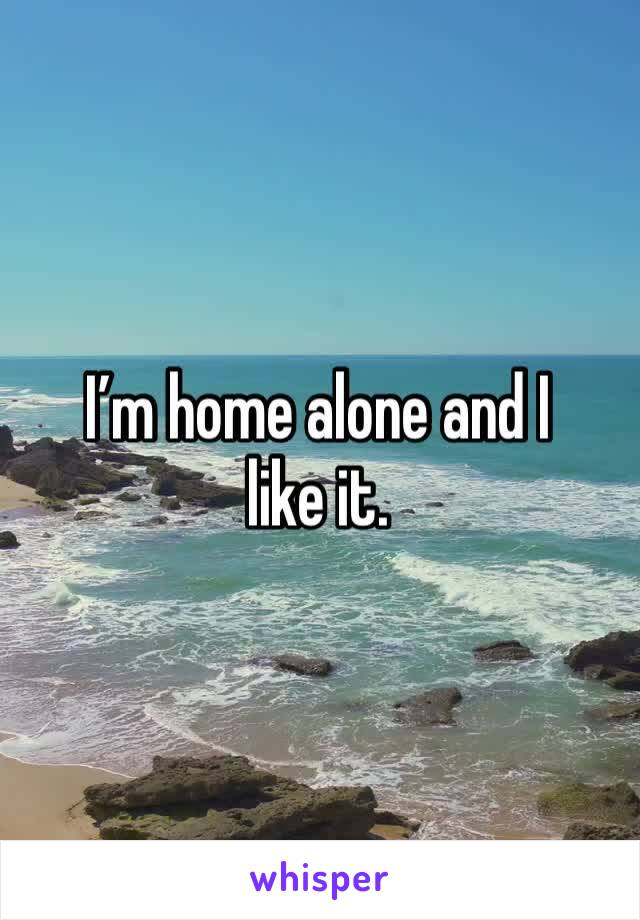 I'm home alone and I like it.