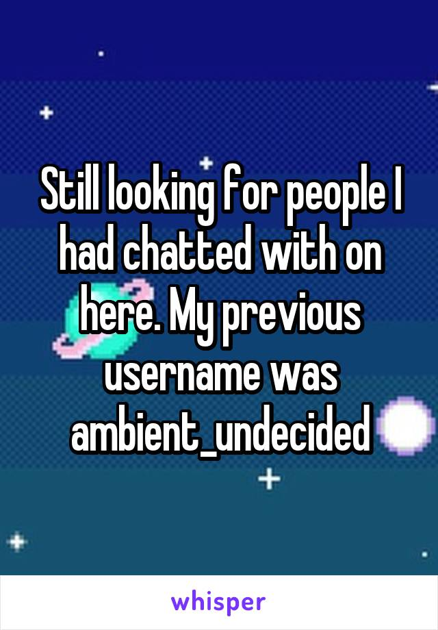 Still looking for people I had chatted with on here. My previous username was ambient_undecided