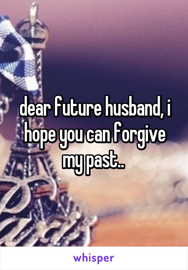 dear future husband, i hope you can forgive my past..