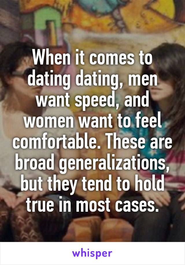 When it comes to dating dating, men want speed, and women want to feel comfortable. These are broad generalizations, but they tend to hold true in most cases.