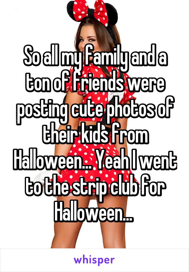 So all my family and a ton of friends were posting cute photos of their kids from Halloween... Yeah I went to the strip club for Halloween...