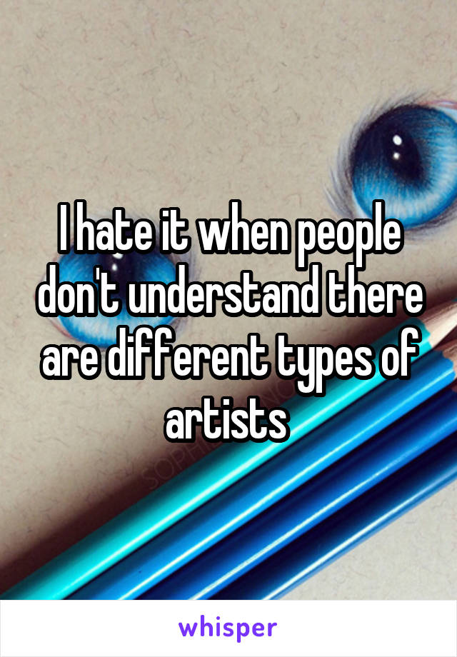 I hate it when people don't understand there are different types of artists
