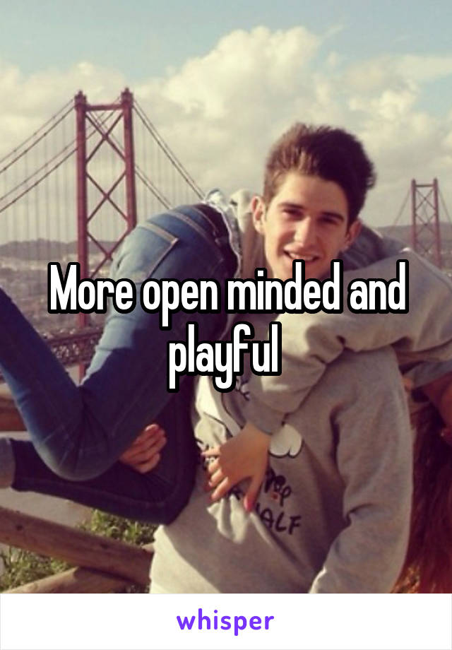 More open minded and playful