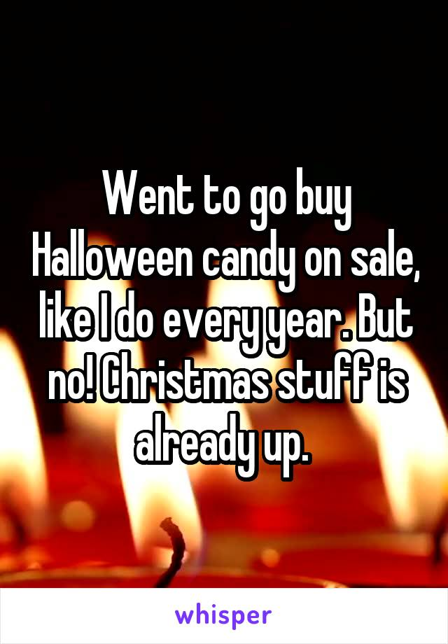 Went to go buy Halloween candy on sale, like I do every year. But no! Christmas stuff is already up.