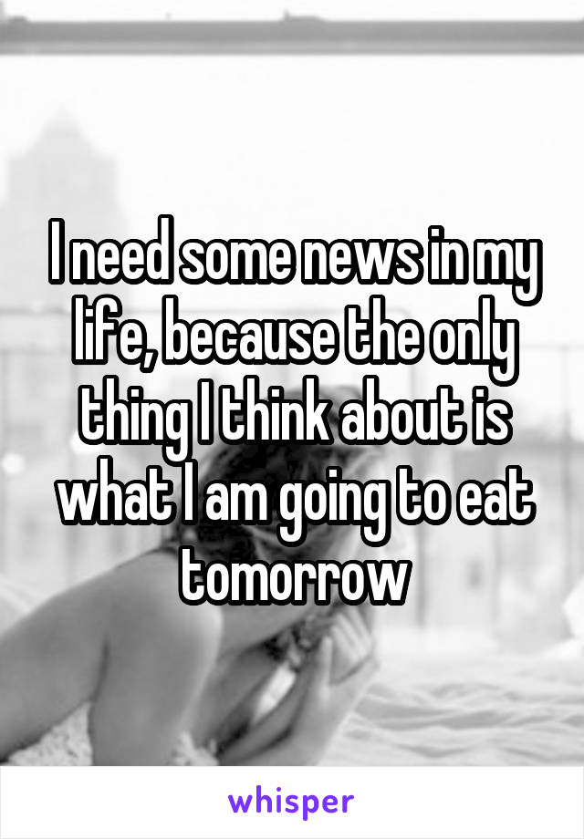 I need some news in my life, because the only thing I think about is what I am going to eat tomorrow