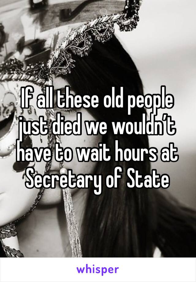 If all these old people just died we wouldn't have to wait hours at Secretary of State