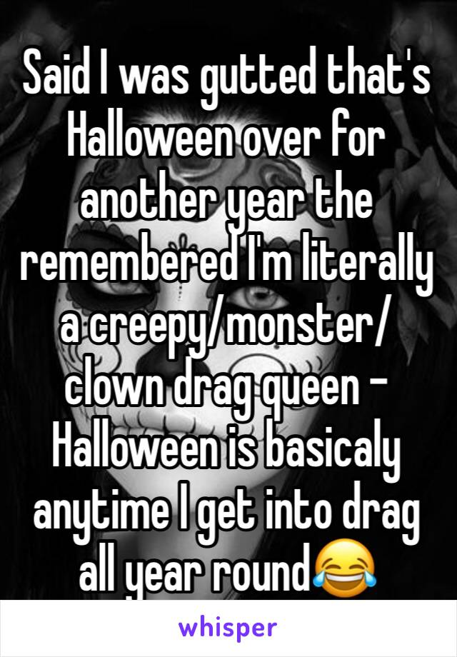Said I was gutted that's Halloween over for another year the remembered I'm literally a creepy/monster/clown drag queen - Halloween is basicaly anytime I get into drag all year round😂
