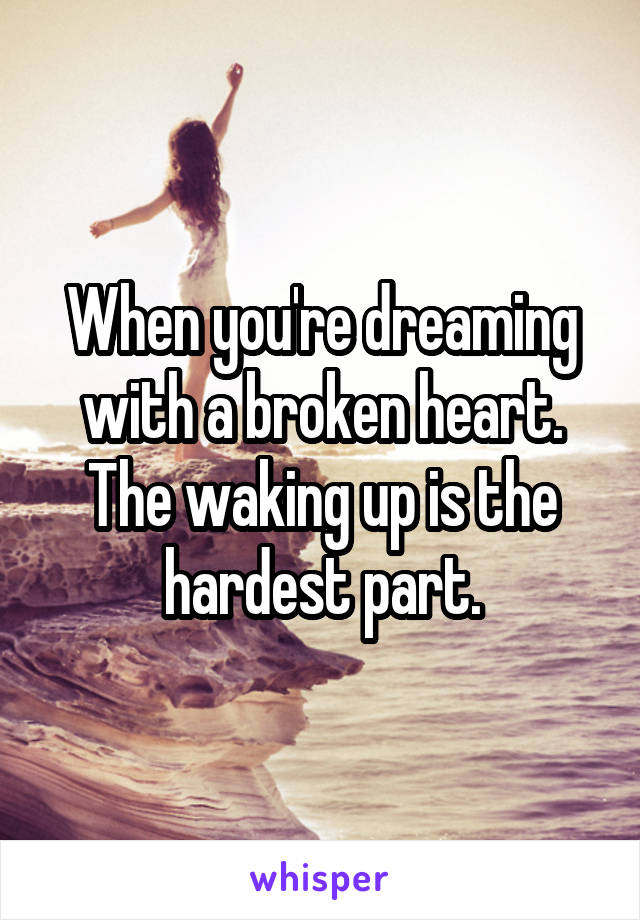 When you're dreaming with a broken heart. The waking up is the hardest part.