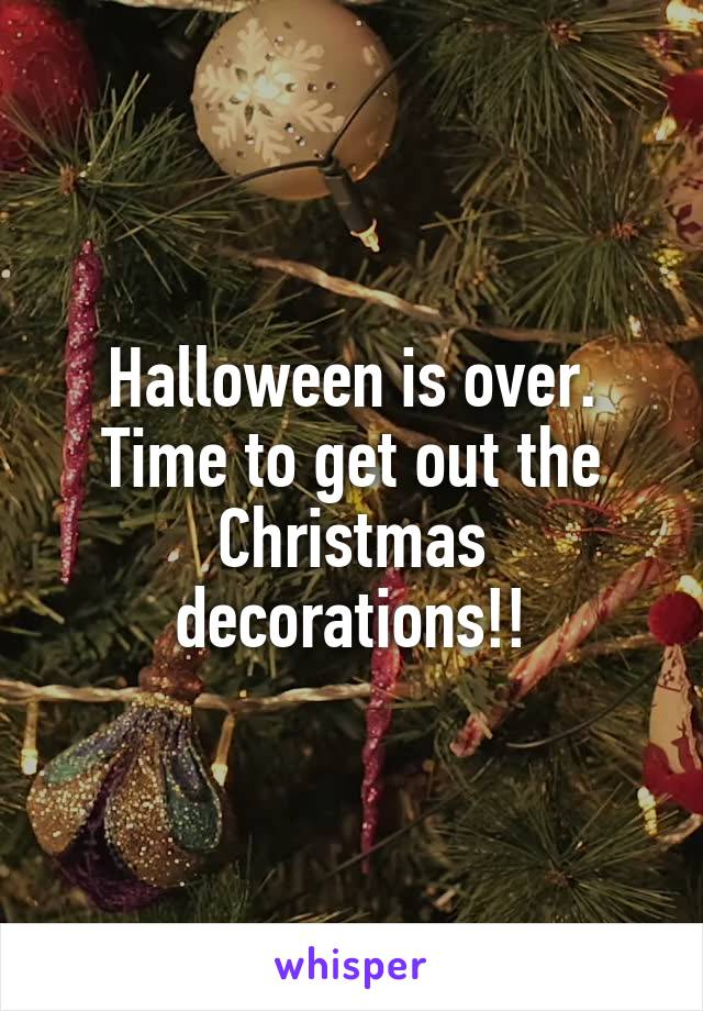 Halloween is over. Time to get out the Christmas decorations!!