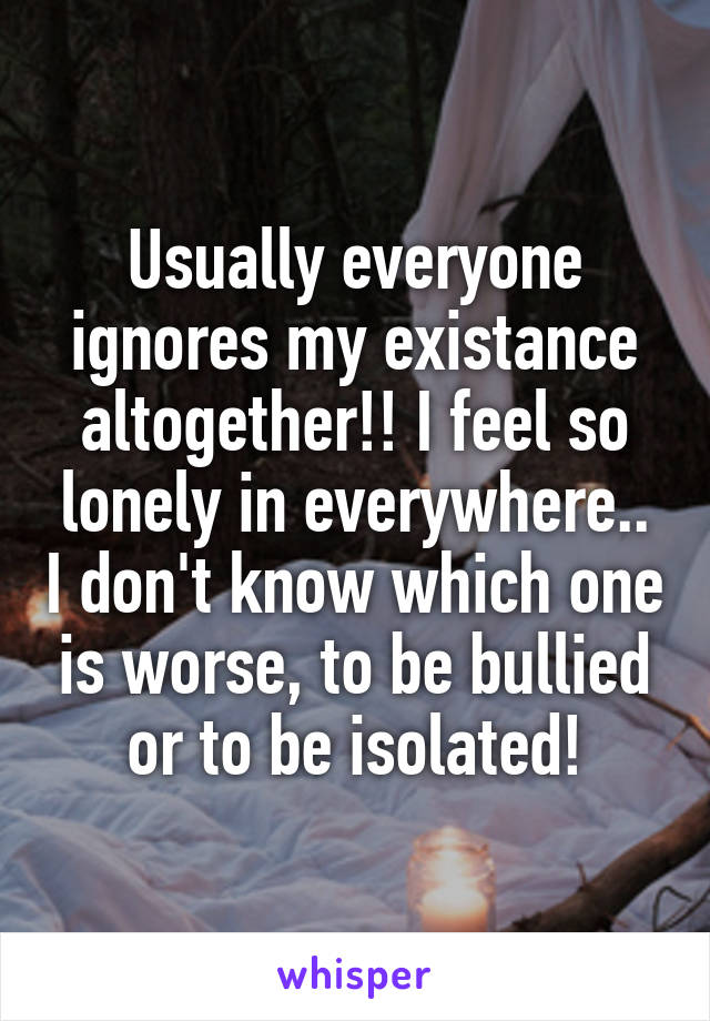 Usually everyone ignores my existance altogether!! I feel so lonely in everywhere.. I don't know which one is worse, to be bullied or to be isolated!