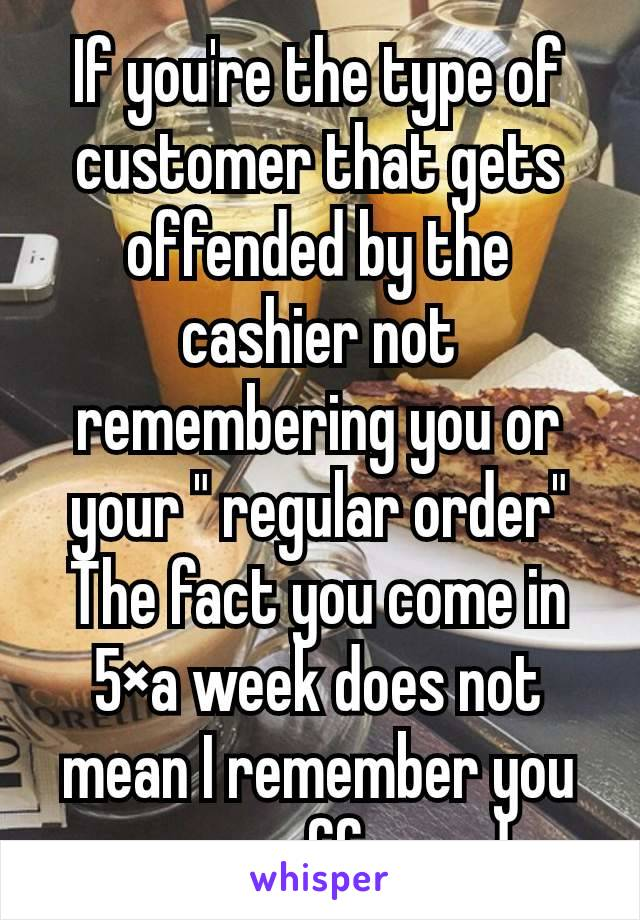 """If you're the type of customer that gets offended by the cashier not remembering you or your """" regular order"""" The fact you come in 5×a week does not mean I remember you or your coffee order."""