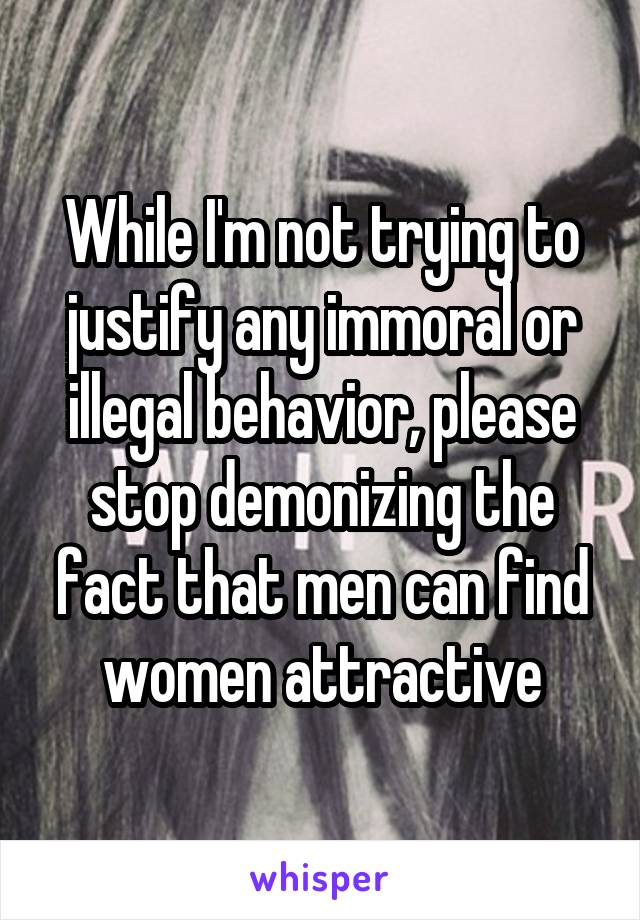 While I'm not trying to justify any immoral or illegal behavior, please stop demonizing the fact that men can find women attractive
