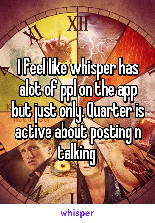 I feel like whisper has alot of ppl on the app but just only. Quarter is active about posting n talking