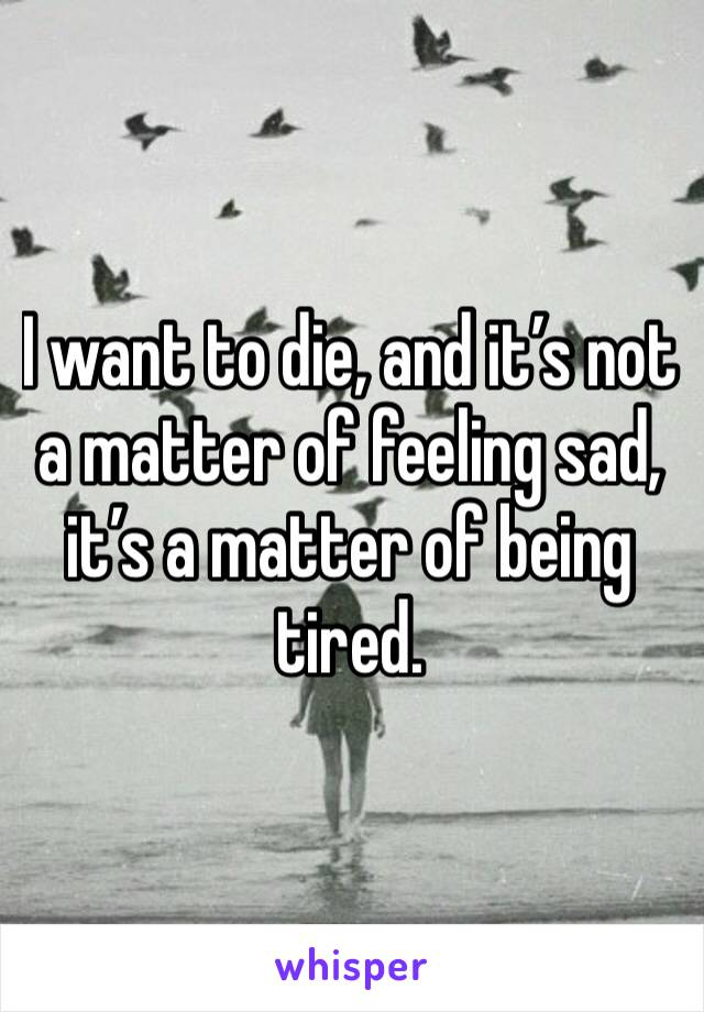 I want to die, and it's not a matter of feeling sad, it's a matter of being tired.