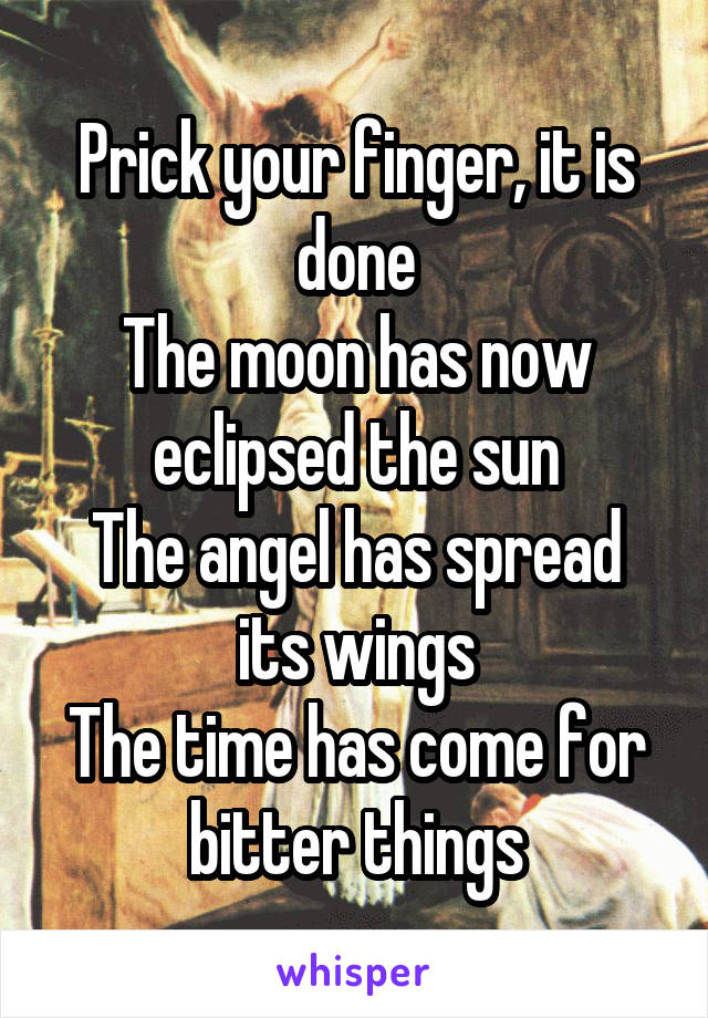Prick your finger, it is done The moon has now eclipsed the sun The angel has spread its wings The time has come for bitter things