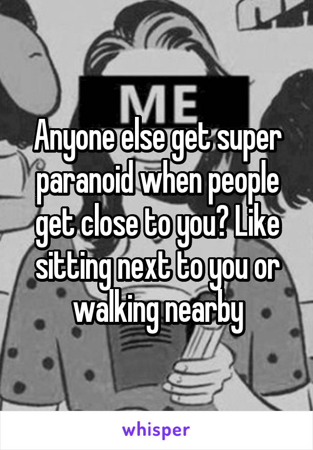 Anyone else get super paranoid when people get close to you? Like sitting next to you or walking nearby