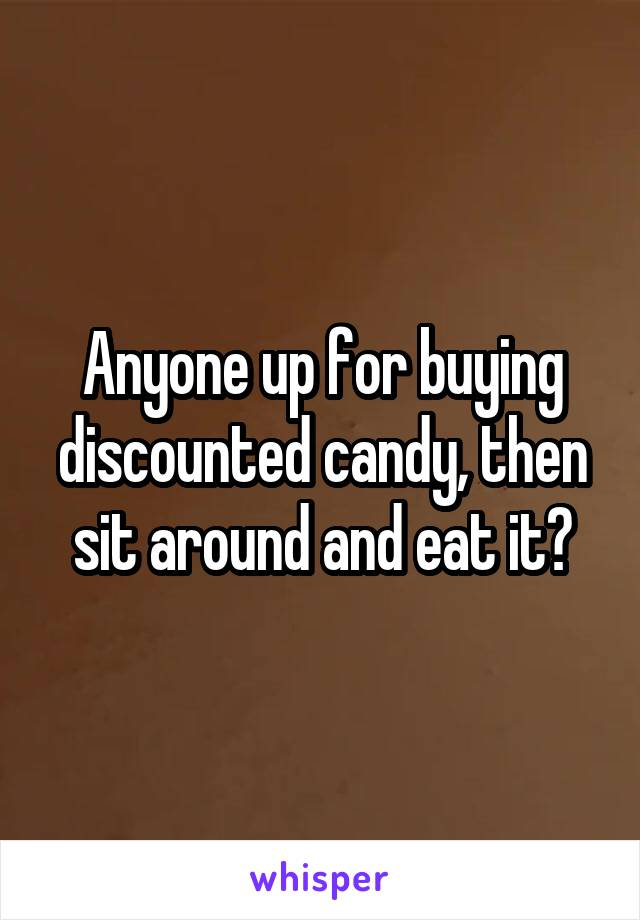 Anyone up for buying discounted candy, then sit around and eat it?