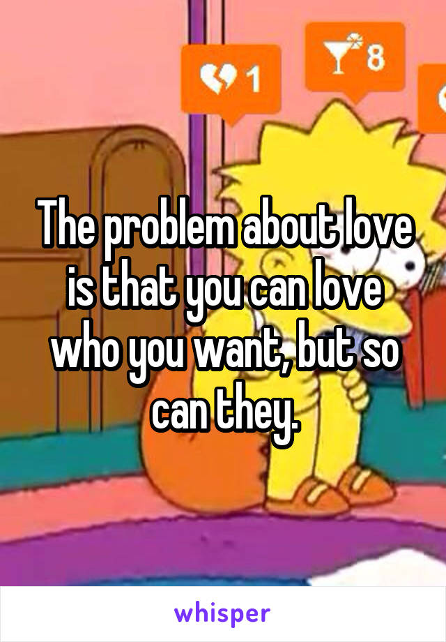 The problem about love is that you can love who you want, but so can they.