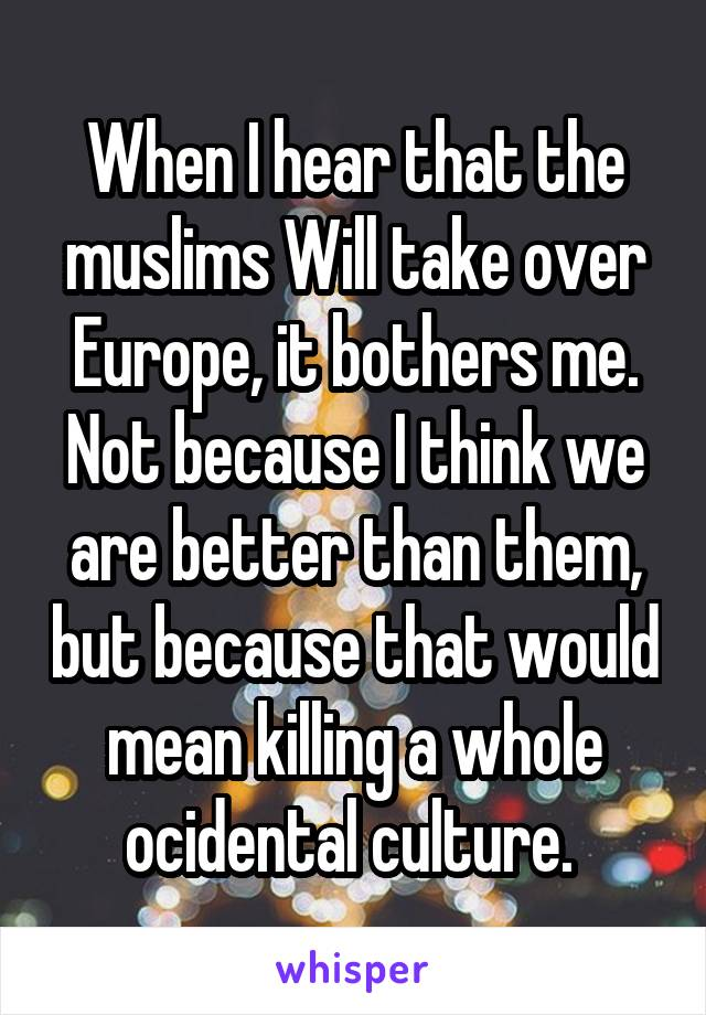 When I hear that the muslims Will take over Europe, it bothers me. Not because I think we are better than them, but because that would mean killing a whole ocidental culture.