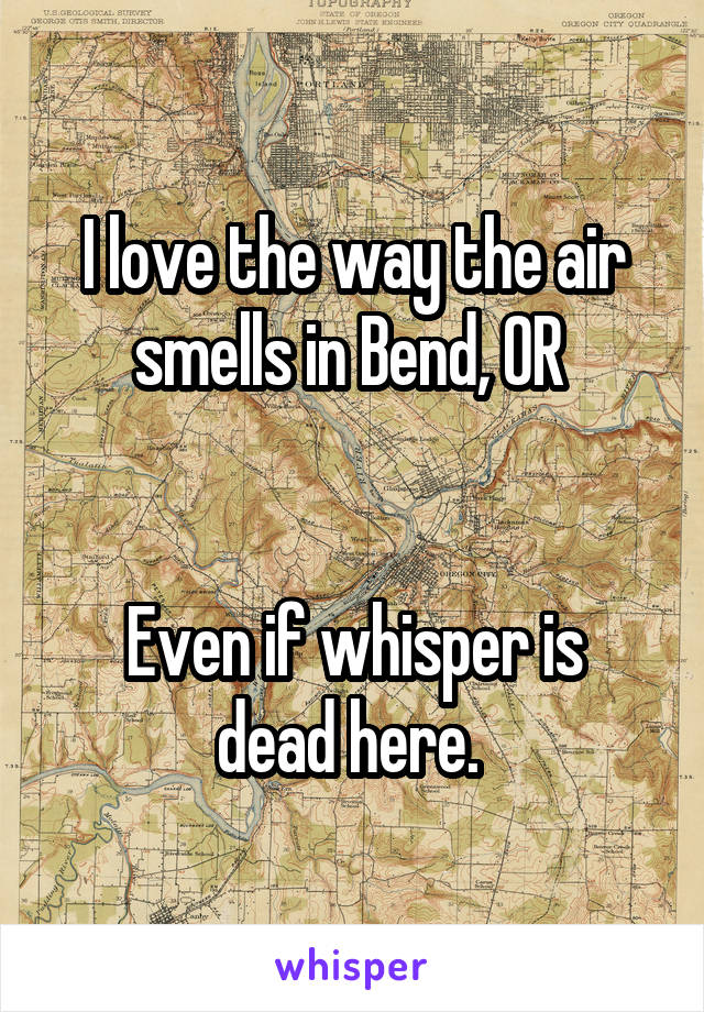I love the way the air smells in Bend, OR    Even if whisper is dead here.