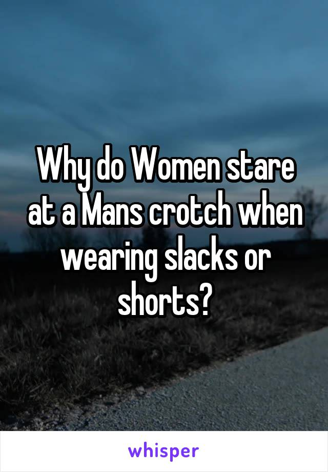 Why do Women stare at a Mans crotch when wearing slacks or shorts?