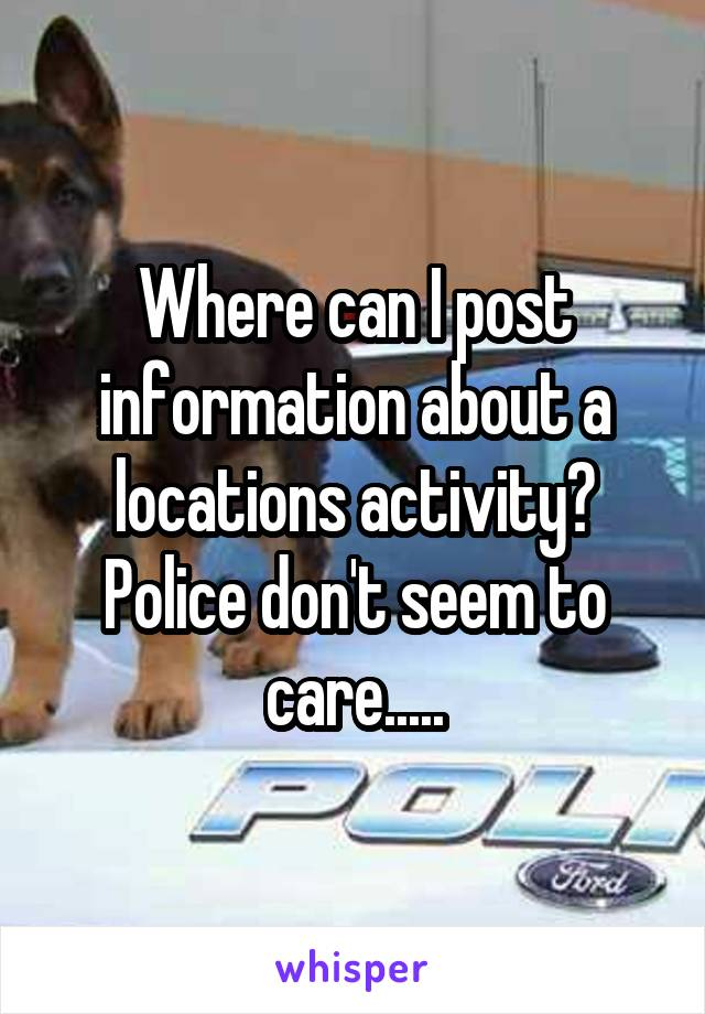 Where can I post information about a locations activity? Police don't seem to care.....