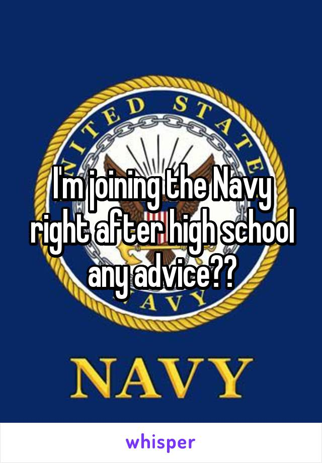 I'm joining the Navy right after high school any advice??