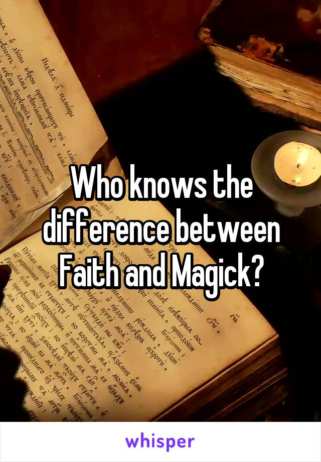 Who knows the difference between Faith and Magick?