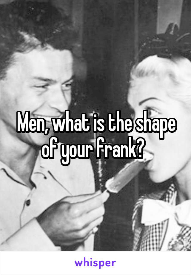 Men, what is the shape of your frank?