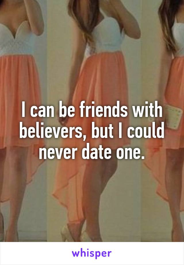 I can be friends with believers, but I could never date one.