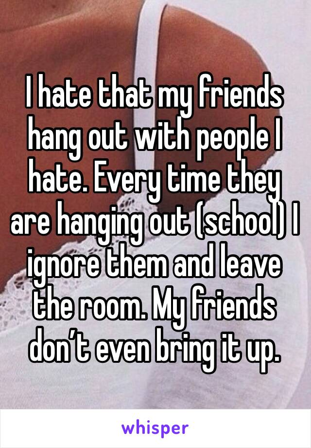 I hate that my friends hang out with people I hate. Every time they are hanging out (school) I ignore them and leave the room. My friends don't even bring it up.
