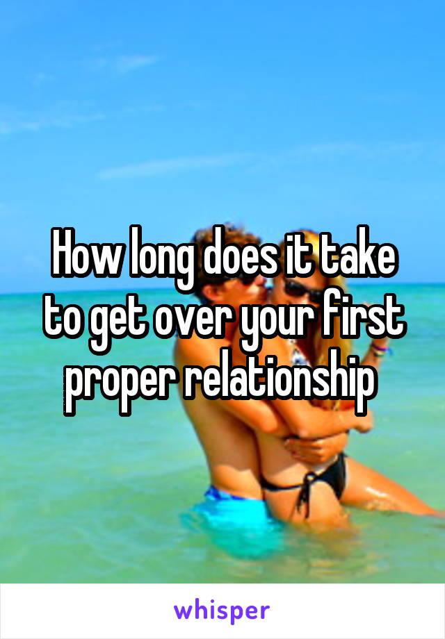 How long does it take to get over your first proper relationship