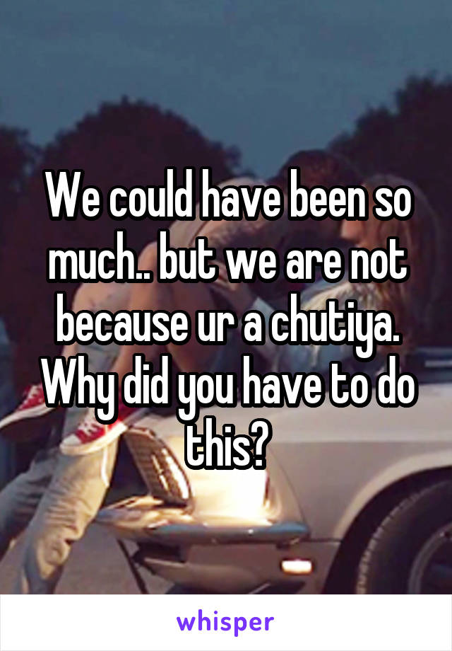 We could have been so much.. but we are not because ur a chutiya. Why did you have to do this?