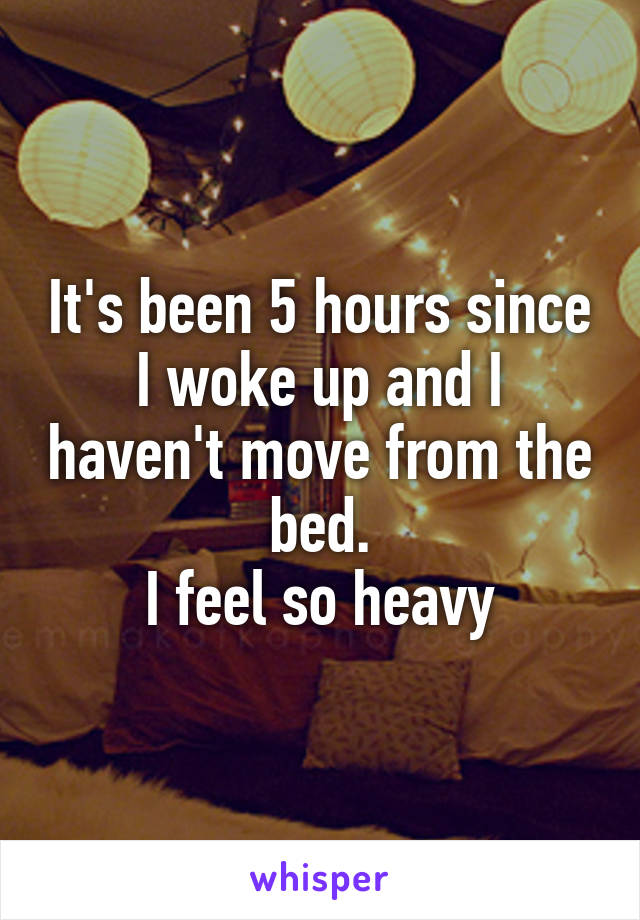 It's been 5 hours since I woke up and I haven't move from the bed. I feel so heavy