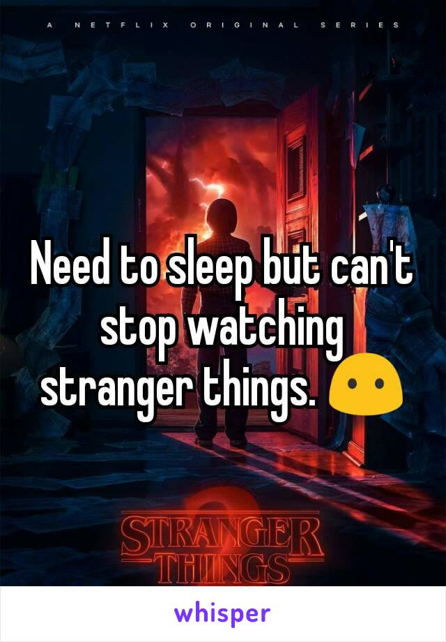 Need to sleep but can't stop watching stranger things. 😶